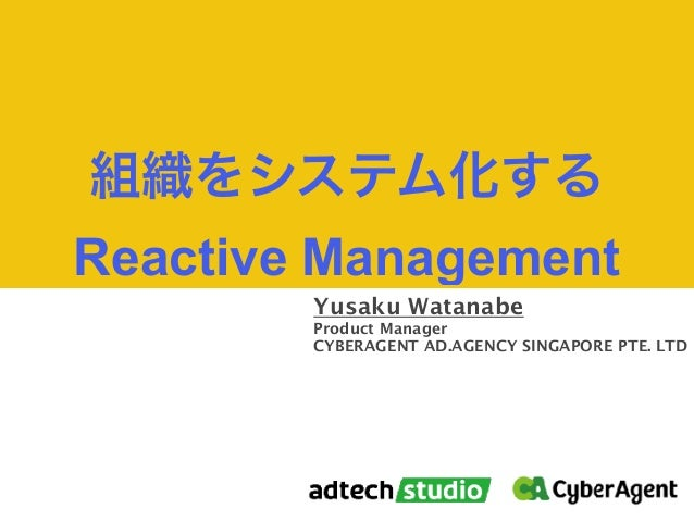 Yusaku Watanabe Product Manager CYBERAGENT AD.AGENCY SINGAPORE PTE. LTD Reactive Management