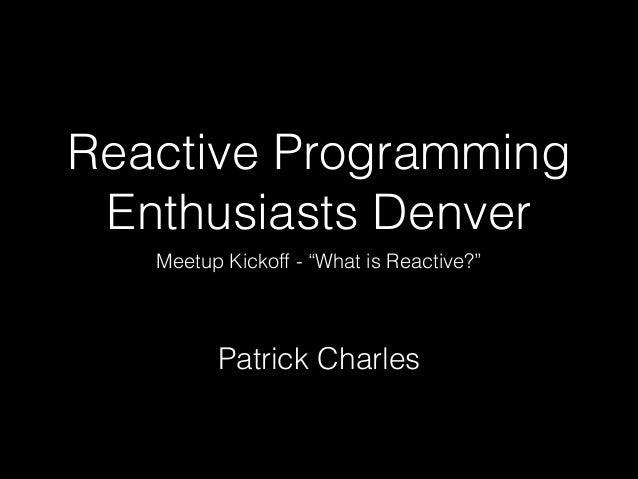 "Reactive Programming Enthusiasts Denver Meetup Kickoff - ""What is Reactive?""  Patrick Charles"