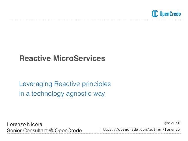 Reactive MicroServices Leveraging Reactive principles in a technology agnostic way Lorenzo Nicora Senior Consultant @ Open...