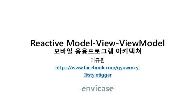Reactive Model-View-ViewModel 모바일 응용프로그램 아키텍쳐 이규원 https://www.facebook.com/gyuwon.yi @styletigger
