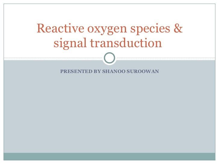 PRESENTED BY SHANOO SUROOWAN Reactive oxygen species & signal transduction