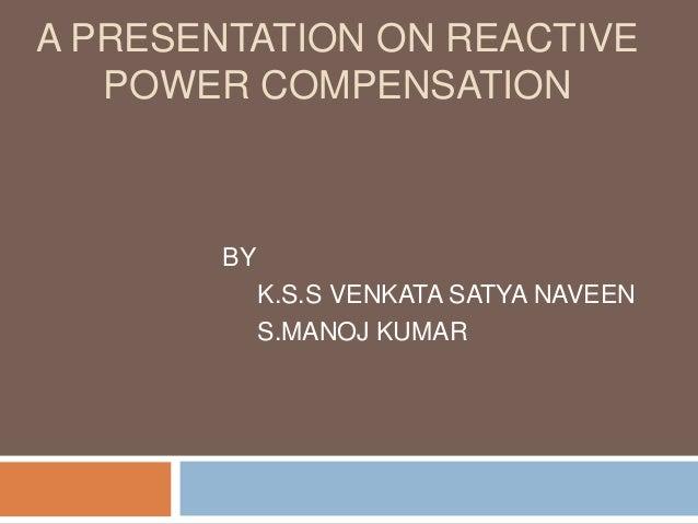 A PRESENTATION ON REACTIVE POWER COMPENSATION BY K.S.S VENKATA SATYA NAVEEN S.MANOJ KUMAR