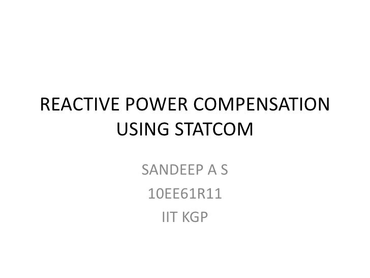 REACTIVE POWER COMPENSATION USING STATCOM<br />SANDEEP A S<br />10EE61R11<br />IIT KGP<br />