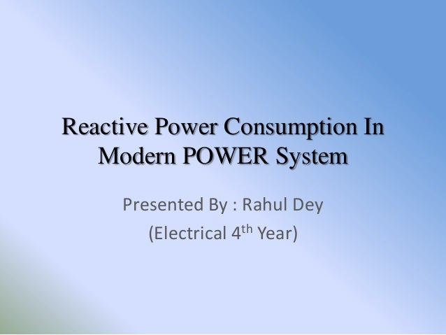 Reactive Power Consumption In   Modern POWER System     Presented By : Rahul Dey        (Electrical 4th Year)
