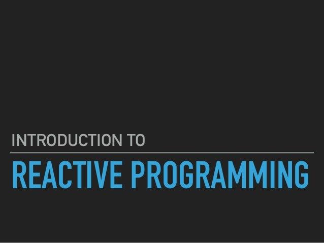 REACTIVE PROGRAMMING INTRODUCTION TO