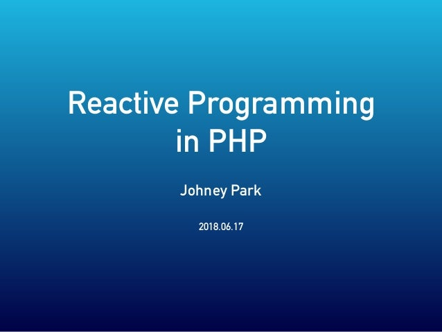 Reactive Programming in PHP Johney Park 2018.06.17