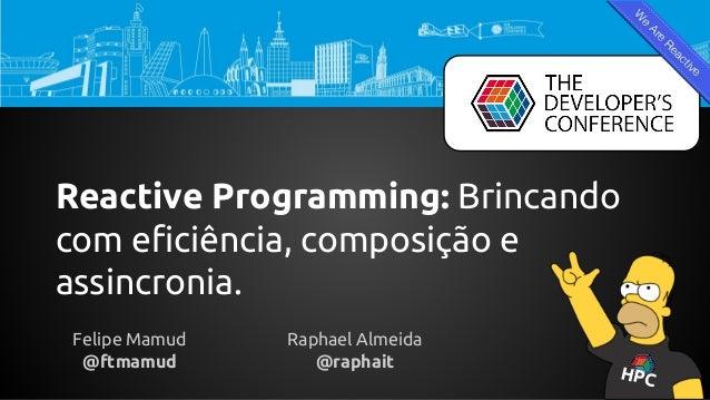 Reactive Programming: Brincando com eficiência, composição e assincronia. Felipe Mamud @ftmamud Raphael Almeida @raphait H...