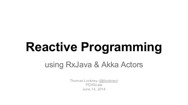 Reactive Programming using RxJava & Akka Actors Thomas Lockney (@tlockney) PDXScala June 14, 2014