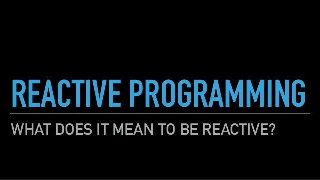 REACTIVE PROGRAMMING WHAT DOES IT MEAN TO BE REACTIVE?