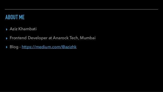 ABOUT ME ▸ Aziz Khambati ▸ Frontend Developer at Anarock Tech, Mumbai ▸ Blog - https://medium.com/@azizhk