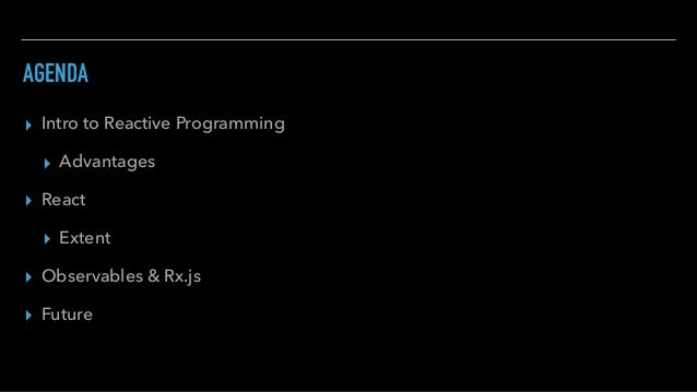 AGENDA ▸ Intro to Reactive Programming ▸ Advantages ▸ React ▸ Extent ▸ Observables & Rx.js ▸ Future