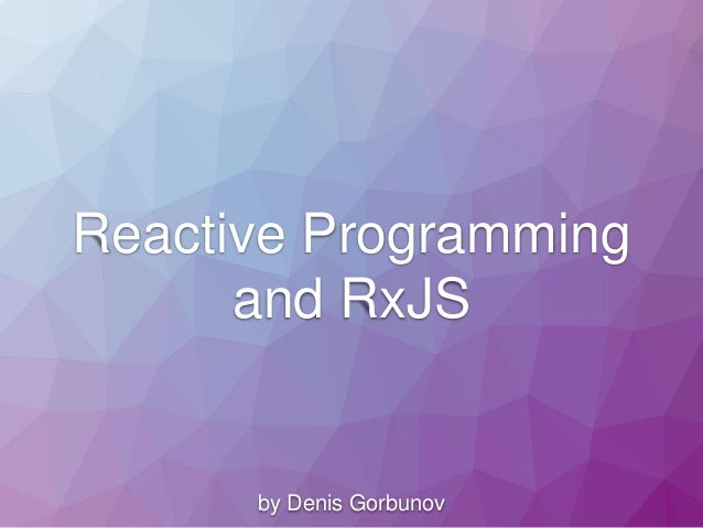 Reactive Programming and RxJS by Denis Gorbunov