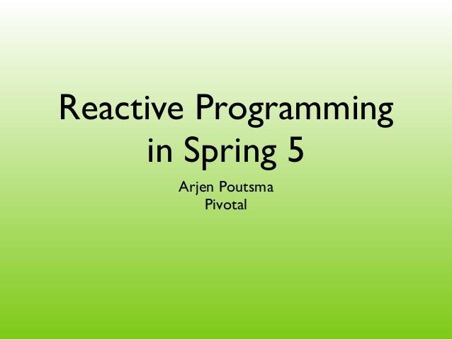 Reactive Programming in Spring 5 Arjen Poutsma Pivotal