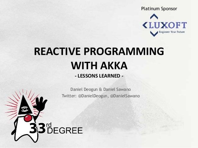 Platinum Sponsor REACTIVE  PROGRAMMING   WITH  AKKA   -‐  LESSONS  LEARNED  -‐ Daniel Deogun & Daniel Sawa...