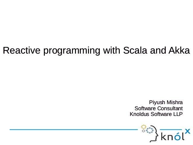 Reactive programming wwiitthh SSccaallaa aanndd AAkkkkaa  Piyush Mishra  Software Consultant  Knoldus Software LLP