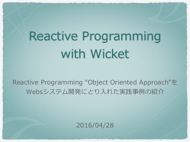 "Reactive Programming with Wicket 2016/04/28 Reactive Programming ""Object Oriented Approach""を Websシステム開発にとり⼊れた実践事例の紹介"