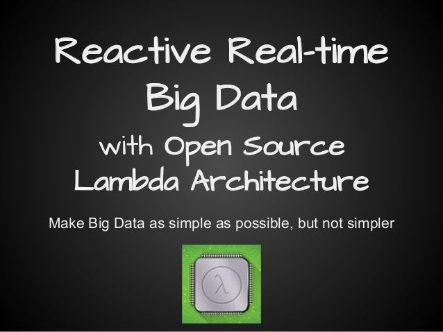 Reactive Real-time Big Data with Open Source Lambda Architecture Make Big Data as simple as possible, but not simpler