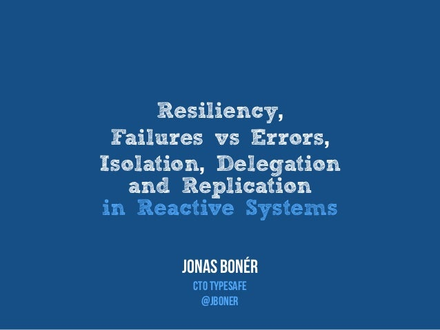 Resiliency, Failures vs Errors, Isolation, Delegation and Replication in Reactive Systems Jonas Bonér CTO TypEsafe @jboner