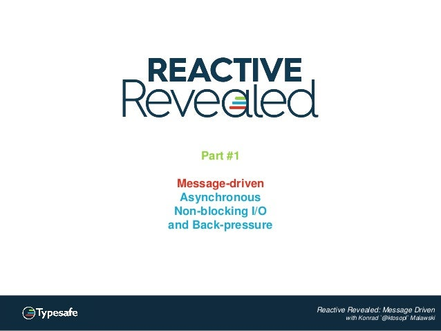 Reactive Revealed: Message Driven with Konrad `@ktosopl` Malawski Part #1 Message-driven Asynchronous Non-blocking I/O and...