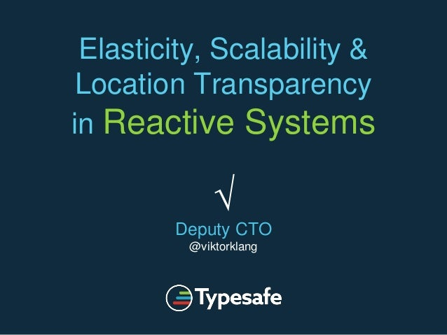 Elasticity, Scalability & Location Transparency in Reactive Systems √ Deputy CTO @viktorklang