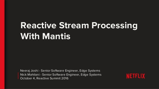 Reactive Stream Processing With Mantis Neeraj Joshi - Senior Software Engineer, Edge Systems Nick Mahilani - Senior Softwa...
