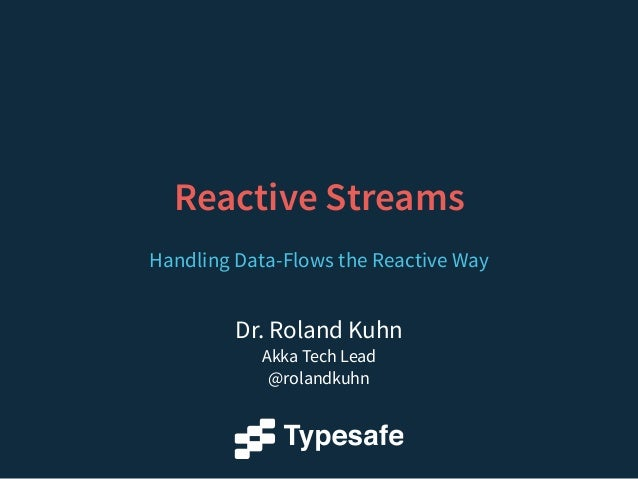 Dr. Roland Kuhn Akka Tech Lead @rolandkuhn Reactive Streams Handling Data-Flows the Reactive Way
