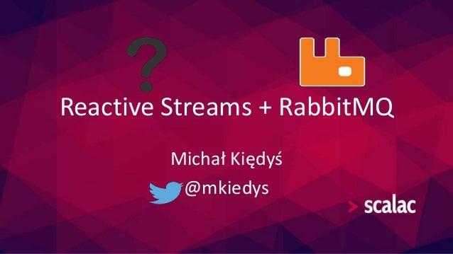 Reactive Streams + RabbitMQ  Michał Kiędyś  @mkiedys