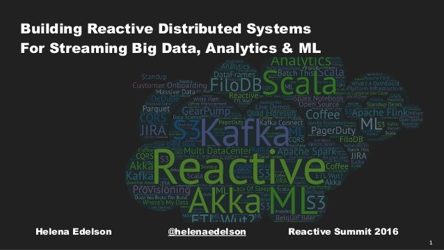 1 Building Reactive Distributed Systems For Streaming Big Data, Analytics & ML Helena Edelson @helenaedelson Reactive Summ...