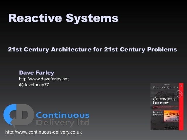 Dave Farley http://www.davefarley.net @davefarley77 http://www.continuous-delivery.co.uk Reactive Systems 21st Century Arc...