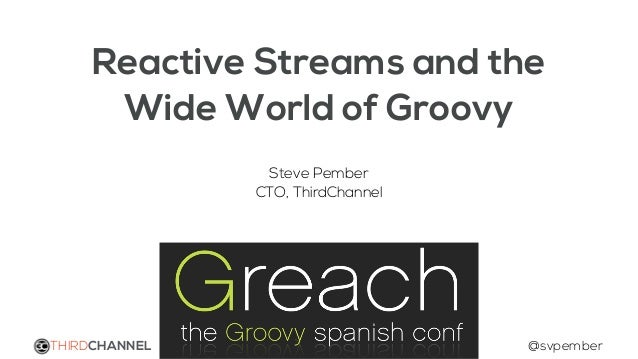 Reactive Streams and the Wide World of Groovy Steve Pember CTO, ThirdChannel THIRDCHANNEL @svpember