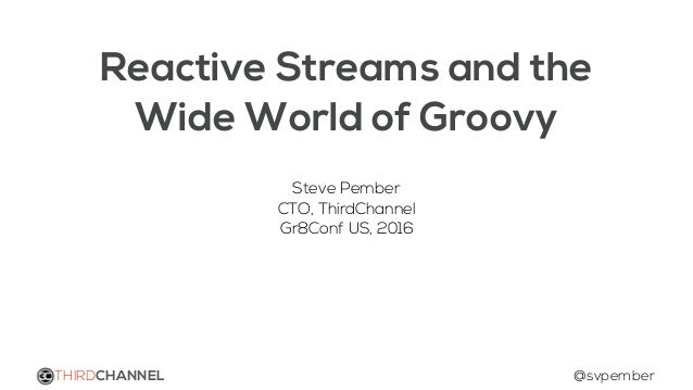 Reactive Streams and the Wide World of Groovy Steve Pember CTO, ThirdChannel Gr8Conf US, 2016 THIRDCHANNEL @svpember