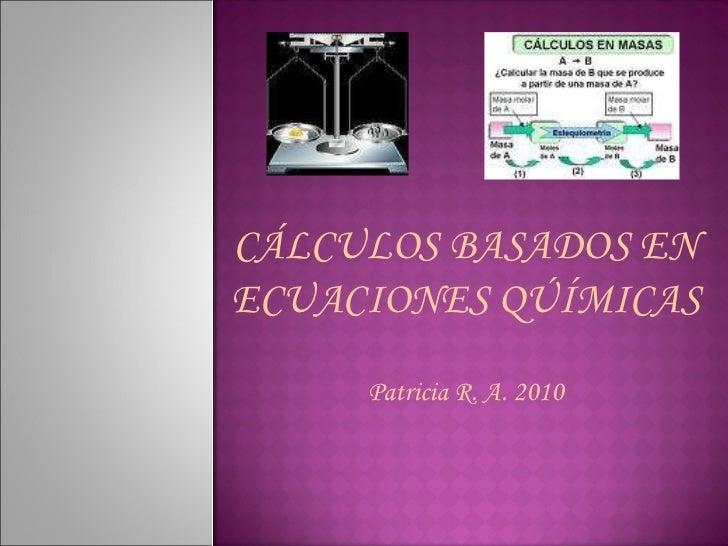 CÁLCULOS BASADOS EN ECUACIONES QÚÍMICAS Patricia R. A. 2010