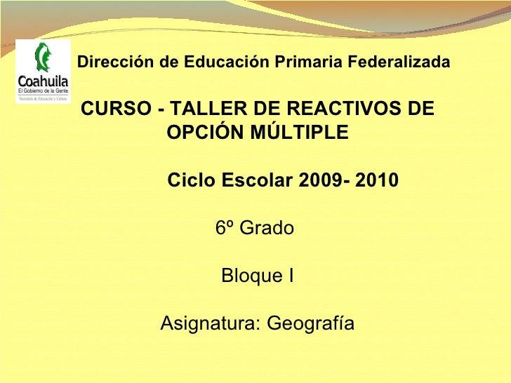CURSO - TALLER DE REACTIVOS DE OPCIÓN MÚLTIPLE Ciclo Escolar 2009- 2010 6º Grado  Bloque I Asignatura: Geografía Dirección...