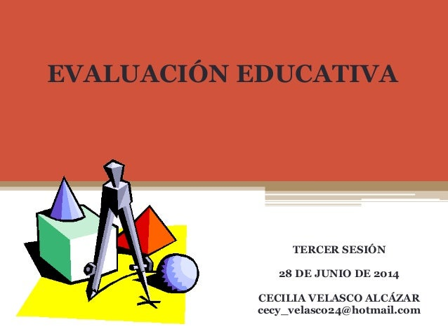 EVALUACIÓN EDUCATIVA TERCER SESIÓN 28 DE JUNIO DE 2014 CECILIA VELASCO ALCÁZAR cecy_velasco24@hotmail.com