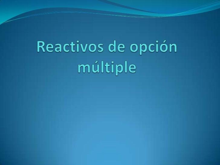 Reactivos de opción múltipleSon preguntas (enunciados o base del reactivo)con varias posibles respuestas (opciones) de las...