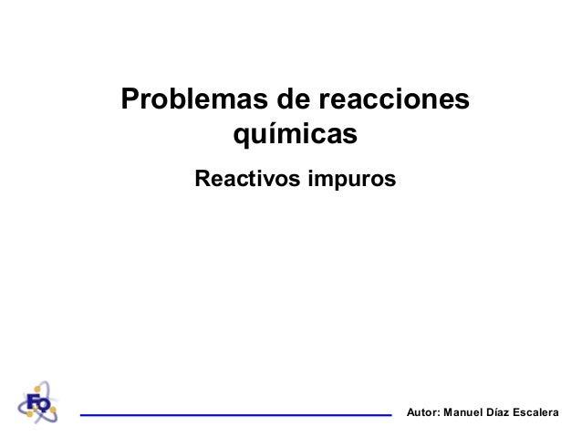 Autor: Manuel Díaz EscaleraProblemas de reaccionesquímicasReactivos impuros