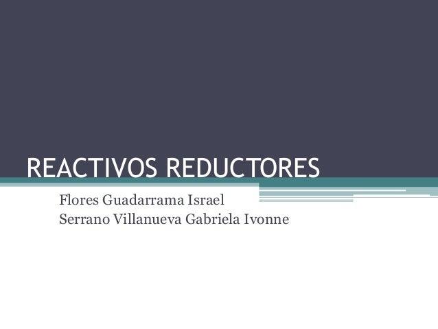 REACTIVOS REDUCTORES Flores Guadarrama Israel Serrano Villanueva Gabriela Ivonne