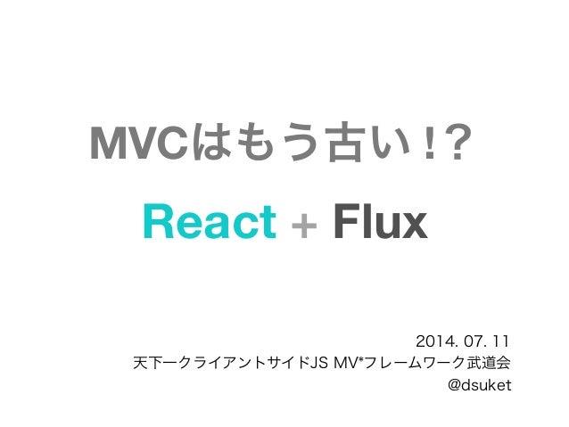 MVCはもう古い !? React + Flux 2014. 07. 11 天下一クライアントサイドJS MV*フレームワーク武道会 @dsuket