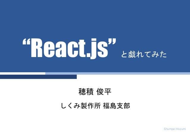 "Shumpei Hozumi 穂積 俊平 しくみ製作所 福島支部 ""React.js"" と戯れてみた"