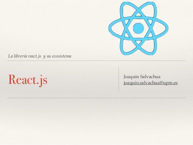La librería react.js y su ecosistema React.js Joaquin Salvachua joaquin.salvachua@upm.es
