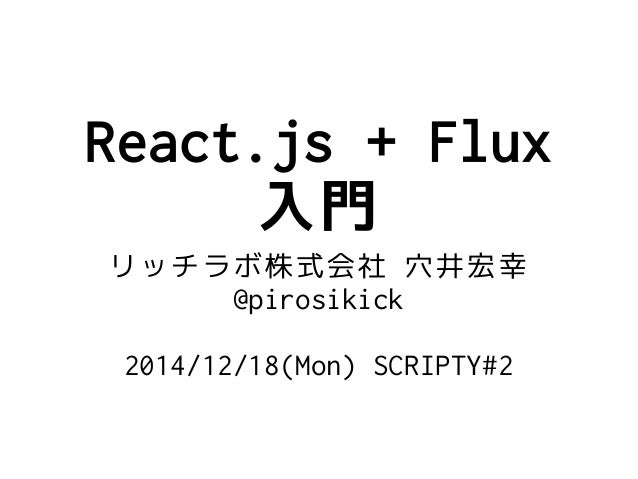 React.js + Flux 入門 リッチラボ株式会社 穴井宏幸 @pirosikick 2014/12/18(Mon) SCRIPTY#2