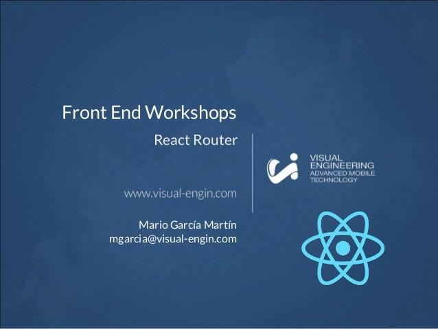 Front End Workshops React Router Mario García Martín mgarcia@visual-engin.com
