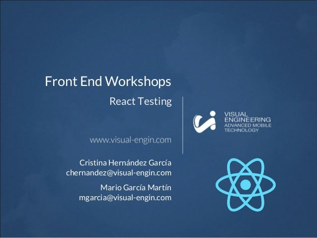Front End Workshops React Testing Cristina Hernández García chernandez@visual-engin.com Mario García Martín mgarcia@visual...
