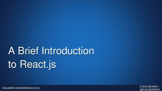 A Brief Introduction to React.js SQUARES CONFERENCE 2015 DOUG NEINER – @DOUGNEINER
