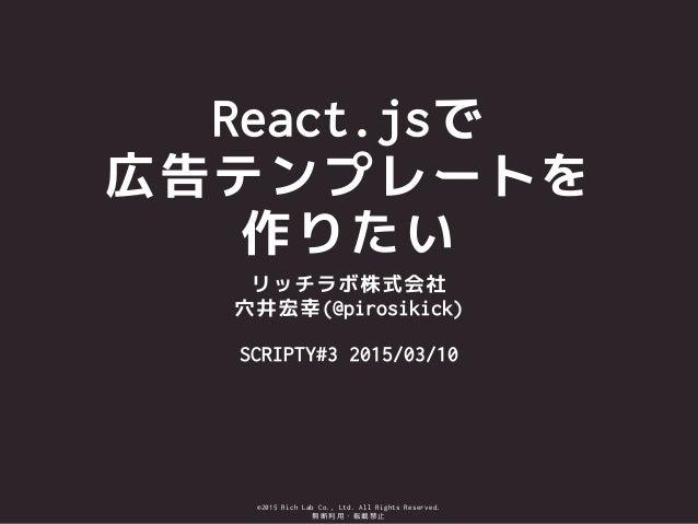 ©2015 Rich Lab Co., Ltd. All Rights Reserved. 無断利用・転載禁止 React.jsで 広告テンプレートを 作りたい リッチラボ株式会社 穴井宏幸(@pirosikick) ! SCRIPTY#3 2...