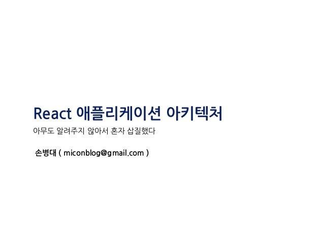 React 애플리케이션 아키텍처 아무도 알려주지 않아서 혼자 삽질했다 손병대 ( miconblog@gmail.com )
