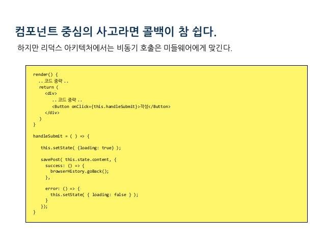 컴포넌트 중심의 사고라면 콜백이 참 쉽다. render(){ .. 코드 중략 .. return( <div> .. 코드 중략 .. <ButtononClick={this.handleSubmit}...
