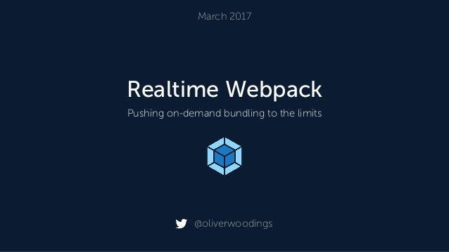 Realtime Webpack Pushing on-demand bundling to the limits March 2017 @oliverwoodings