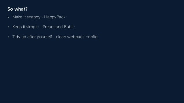 So what? • Make it snappy - HappyPack • Keep it simple - Preact and Buble • Tidy up after yourself - clean webpack config