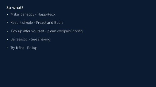 So what? • Make it snappy - HappyPack • Keep it simple - Preact and Buble • Tidy up after yourself - clean webpack config •...